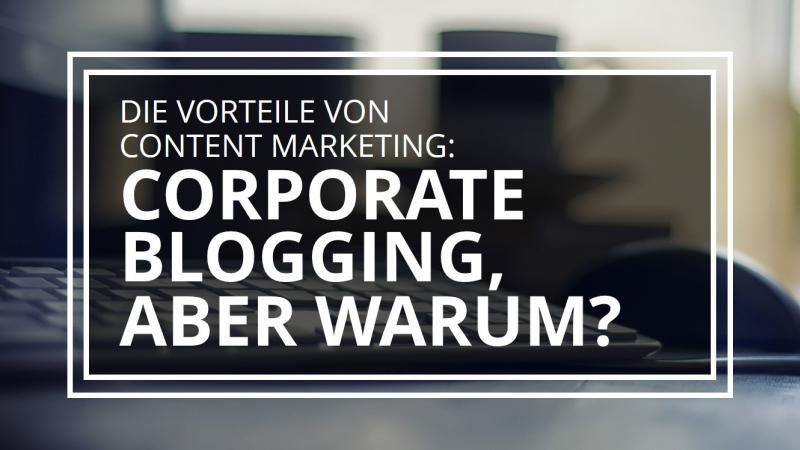 Die Vorteile von Content Marketing: Corporate Blogging, aber warum?